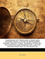 Handbook For Travellers In Southern Germany: Being A Guide To Würtemberg, Bavaria, Austria, Tyrol, Salzburg, Styria, &c.,