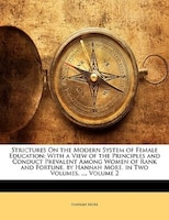 Strictures On The Modern System Of Female Education: With A View Of The Principles And Conduct Prevalent Among Women Of Rank And F