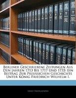 Berliner Geschriebene Zeitungen Aus Den Jahren 1713 Bis 1717 Und 1735: Ein Beitrag Zur Preussichen Geschichte Unter König