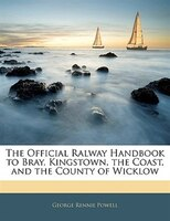 The Official Ralway Handbook To Bray, Kingstown, The Coast, And The County Of Wicklow