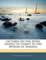 Lectures On The Seven Sayings Of Christ To The Woman Of Samaria