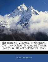 History Of Vermont: Natural, Civil And Statistical, In Three Parts, With An Appendix. 1853