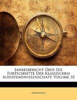 Jahresbericht Uber Die Fortschritte Der Klassischen Altertumswissenschaft, Volume 10