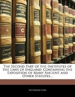 The Second Part Of The Institutes Of The Laws Of England: Containing The Exposition Of Many Ancient And Other Statutes...
