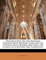 Dissertations On The Foederal Transactions Between God And His Church: Both Before And Since The Canon Of Scripture Was Completed