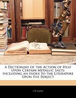 A Dictionary Of The Action Of Heat Upon Certain Metallic Salts: Including An Index To The Literature Upon The Subject