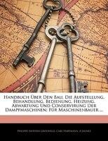 Handbuch Über Den Bau, Die Aufstellung, Behandlung, Bedienung, Heizung, Abwartung Und Conservirung Der Dampfmaschinen: