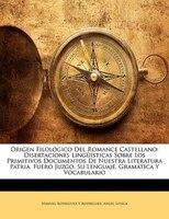 Origen Filológico Del Romance Castellano: Disertaciones Lingüísticas Sobre Los Primitivos Documentos De Nuestra