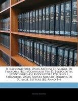 Il Raccoglitore, Ossia Archivj Di Viaggi, Di Filosofia [&c.] (Compilato Per D. Bertolotti). [Continued As] Ricoglitore