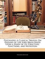 Psychiatry: A Clinical Treatise On Diseases Of The Fore-brain Based Upon A Study Of Its Structure, Functions, A