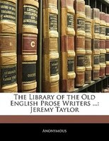 The Library Of The Old English Prose Writers ...: Jeremy Taylor