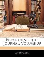 Polytechnisches Journal, Neununddreissigster Band