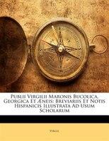 Publii Virgilii Maronis Bucolica, Georgica Et AEneis: Breviariis Et Notis Hispanicis Illustrata Ad Usum Scholarum