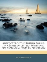 Anecdotes Of The Russian Empire: In A Series Of Letters, Written A Few Years Ago, From St. Petersburg