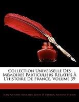 Collection Universelle Des Mémoires Particuliers Relatifs À L'histoire De France, Volume 39