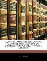 Leçons D'arithmétique,: Ouvrage Autorisé Par Le Conseil De L'instruction Publique / Par P. L.