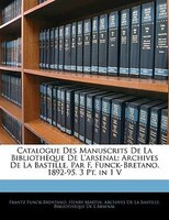 Catalogue Des Manuscrits De La Bibliothèque De L'arsenal: Archives De La Bastille, Par F. Funck-bretano.  1892-95.