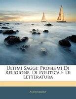 Ultimi Saggi: Problemi Di Religione, Di Politica E Di Letteratura