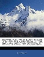 Oeuvres, Publ. Par Le Baron Kervyn De Lettenhove. Chroniques. 25 Tom. [in 26 Pt.]. (acad. Roy. De Belgique).