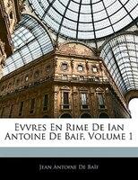 Evvres En Rime De Ian Antoine De Baif, Volume 1