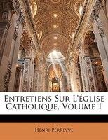 Entretiens Sur L'église Catholique, Volume 1