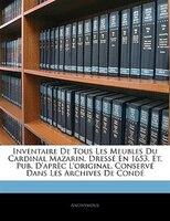 Inventaire De Tous Les Meubles Du Cardinal Mazarin. Dressé En 1653, Et. Pub. D'aprèc L'original,