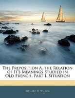 The Preposition A. The Relation Of It's Meanings Studied In Old French. Part I. Situation