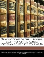 Transactions Of The ... Annual Meetings Of The Kansas Academy Of Science, Volume 16