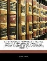L'instruction Primaire En France Avant La Révolution D'après Les Travaux Récents Et Des Documents