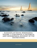 Elements Of Useful Knowledge: Volume 1: Containing A Historical And Geographical Account Of The United States