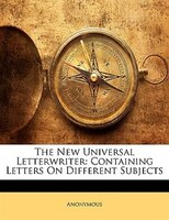 The New Universal Letterwriter: Containing Letters On Different Subjects