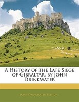 A History Of The Late Siege Of Gibraltar, By John Drinkwater