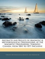 Abstracts And Results Of Magnetic & Meteorological Observations, At The Magnetic Observatory, Toronto, Canada, From 1841 To