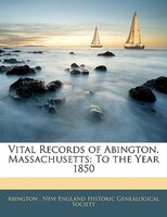 Vital Records Of Abington, Massachusetts: To The Year 1850