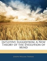 Intuitive Suggestion: A New Theory Of The Evolution Of Mind