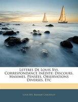 Lettres De Louis Xvi, Correspondance Inédite: Discours, Maximes, Pensées, Observations Diverses, Etc
