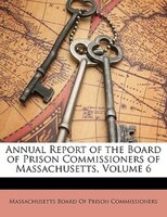 Annual Report Of The Board Of Prison Commissioners Of Massachusetts, Volume 6