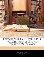 Leçons Sur La Théorie Des Marées: Professées Au Collège De France