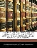 The New Life: A Cantata Based On Dantes [Sic] Text : For Baritone, Soprano, Chorus, Orchestra, Organ and Piano, O