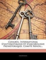 Congrès, International D'anthropologie Et D'archéologie Préhistoriques. Compte Rendu...