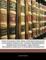 Streitfragen Aus Dem Internationalen Civilprocessrechte: Unter Besonderer Berücksichtigung Der Neuen Österreichischen