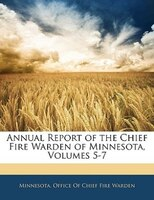 Annual Report Of The Chief Fire Warden Of Minnesota, Volumes 5-7