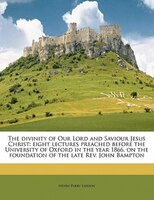 The Divinity Of Our Lord And Saviour Jesus Christ: Eight Lectures Preached Before The University Of Oxford In The Year 1866, On Th
