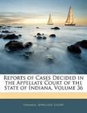 Reports of Cases Decided in the Appellate Court of the State of Indiana, Volume 36