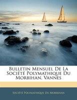 Bulletin Mensuel De La Société Polymathique Du Morbihan, Vannes
