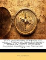 Journal Hebdomadaire Des Arts Et Métiers: De La Fabrique Et De La Mécanique-pratique, Des Découvertes, Inventions,