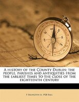 A History Of The County Dublin; The People, Parishes And Antiquities From The Earliest Times To The Close Of The Eighteenth Centur