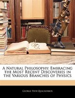 A Natural Philosophy: Embracing The Most Recent Discoveries In The Various Branches Of Physics