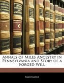 Annals Of Miles Ancestry In Pennsylvania And Story Of A Forged Will