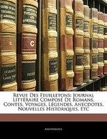 Revue Des Feuilletons: Journal Littéraire Composé De Romans, Contes, Voyages, Légendes, Anecdotes, Nouvelles